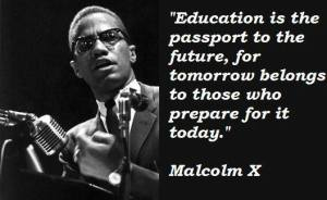 Education is the passport to the future, for tomorrow belongs to those who prepare for it today -- malcolm x