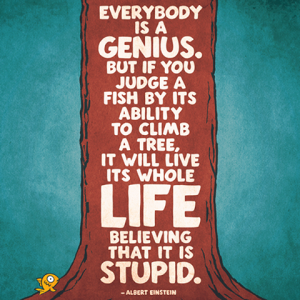 Everybody is a genius, but if you judge a fish by its ability to climb a tree, it will live its whole life believing that it is stupid