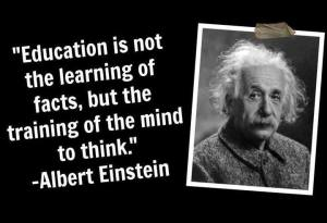 Education is not the learning of facts, but the training of the mind to think -- Albert Einstein